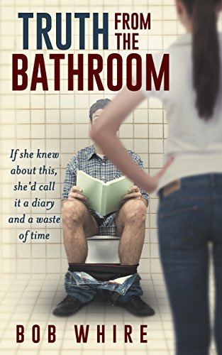 Book: Truth From the Bathroom - If she knew about this, she'd call it a diary and a waste of time by Bob Whire