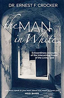 [Dr Ernest Crocker]のThe Man in White: Extraordinary Accounts of the Intervening Power of the Living God - (eBook) Inspiring Testimonies from Around t (English Edition)