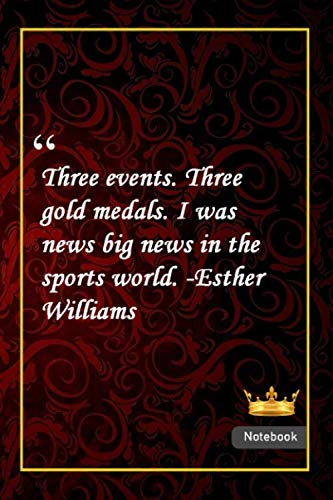 Three events. Three gold medals. I was news, big news, in the sports world. -Esther Williams: Notebook with Unique Golden Royale Touch|sports quotes|Journal & Notebook|Gift Lined notebook|120 Pages