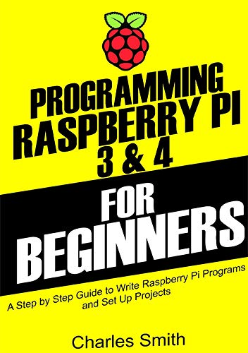 Programming Raspberry Pi 3 and 4 For Beginners: A Step by Step Guide to Write Raspberry Pi Programs and Set up Projects on Raspberry Pi 3 and 4 (English Edition)