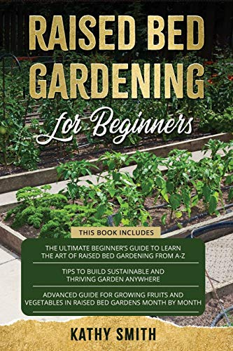 Raised Bed Gardening For Beginners: 3in 1- The Ultimate Beginner's Guide+ Tips To Build Sustainable and Thriving Garden Anywhere+ Advanced Guide for Growing Fruits and Vegetables