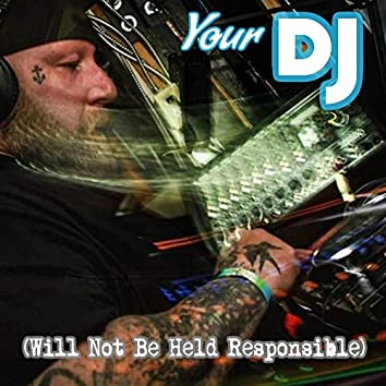 Your DJ (Will Not Be Held Responsible)