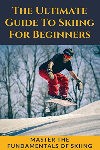 The Ultimate Guide To Skiing For Beginners: Master The Fundamentals Of Skiing: Ski Guide Book