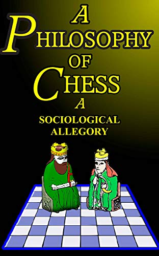 A Philosophy of Chess: A Sociological Allegory Parallelisms Between the Game of Chess and Our Larger Human Affairs (English Edition)