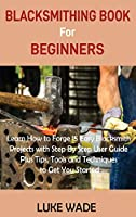 Blacksmithing Book for Beginners: Learn How to Forge 15 Easy Blacksmith Projects with Step By Step User Guide Plus Tips, Tools and Techniques to Get You Started