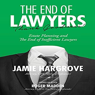 The End of Lawyers, Thank Goodness!     Estate Planning and the End of Inefficient Lawyers              By:                                                                                                                                 Jamie Hargrove,                                                                                        Roger Madden                               Narrated by:                                                                                                                                 Lee Rutherford                      Length: 6 hrs and 39 mins     27 ratings     Overall 4.6