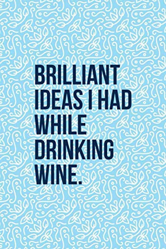 Brilliant Ideas I Had While Drinking Wine: Funny Wine Journal - Great Gift For Wine Lovers - 6'x9' 120 Pages - Light Blue Wine Notebook