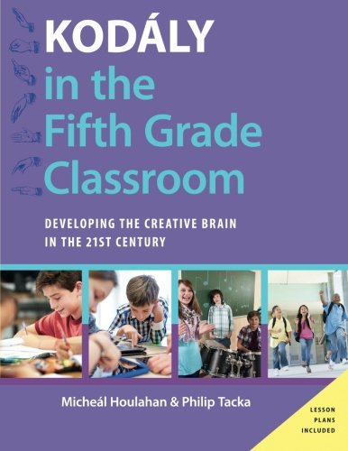 Kodály in the Fifth Grade Classroom: Developing the Creative Brain in the 21st Century (Kodaly Today Handbook Series)
