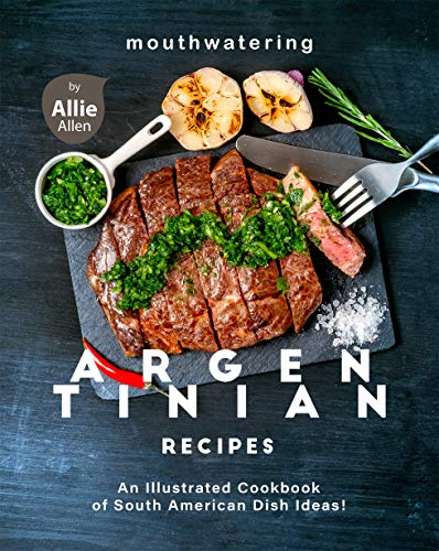 Mouthwatering Argentinian Recipes: An Illustrated Cookbook of South American Dish Ideas! (English Edition)