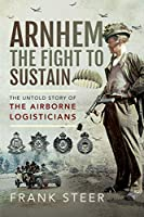 Arnhem - the Fight to Sustain: The Untold Story of the Airborne Logisticians