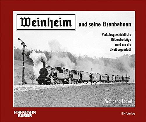 Weinheim und seine Eisenbahnen: Verkehrsgeschichtliche Bilderstreifzüge rund um die Zweiburgenstadt