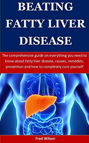 Beating Fatty Liver Disease: The comprehensive guide on everything you need to know about fatty liver disease, causes, remedies, prevention and how to completely cure yourself (English Edition)