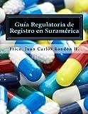Guia Regulatoria de Registro en Suramérica: Suplementos Alimenticios, Complementos Dieteticos, Suplementos Vitaminicos, Nutraceuticos