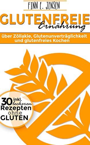 Glutenfrei Kochen: Über Zöliakie, Glutenunverträglichkeit und glutenfrei Kochen mit 30 leckeren glutenfrei Rezepte