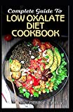Complete Guide To Low Oxalate Diet Cookbook: Homemade, Quick and Easy Recipes and meal plans on Low oxalate foods to keep your internal organs safe and healthy!