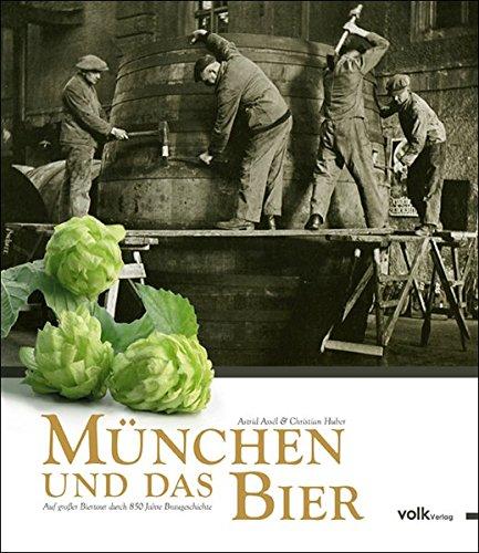 München und das Bier. Auf großer Biertour durch 850 Jahre Braugeschichte