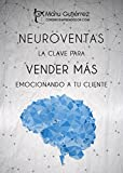 NEUROVENTAS: LA CLAVE PARA VENDER MÁS EMOCIONANDO A TU CLIENTE: Cómo vender más empleando estrategias de Neuroventas (Mini Guías CerebroEmprendedor)