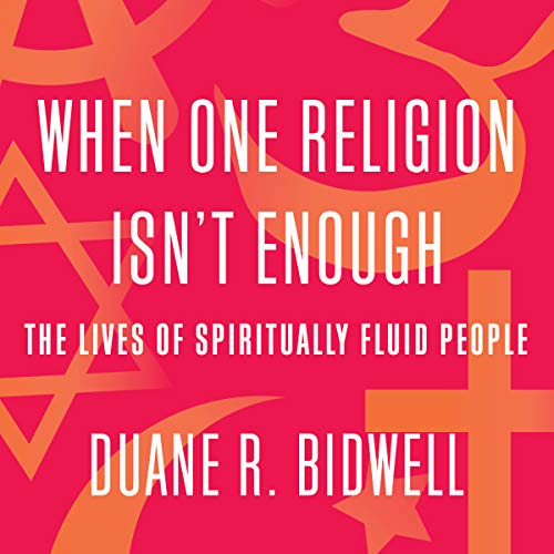 When One Religion Isn't Enough     The Lives of Spiritually Fluid People              Written by:                                                                                                                                 Duane R. Bidwell                               Narrated by:                                                                                                                                 Thom Rivera                      Length: 5 hrs and 51 mins     Not rated yet     Overall 0.0