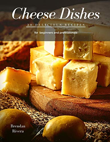 Cheese Dishes: 30 delicious recipes