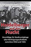 Heidelberger auf der Flucht: Vorschlaege fuer Stadtrundgaenge ueber Verfolgungsschicksale zwischen 1933 und 1945