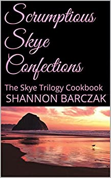 Scrumptious Skye Confections: The Skye Trilogy Cookbook by [Shannon Barczak]