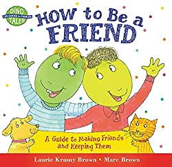 Image: How to Be a Friend: A Guide to Making Friends and Keeping Them, by Laurie Krasny Brown (Author), Marc Brown (Illustrator). Publisher: Little, Brown Books for Young Readers; Reprint edition (September 1, 2001)