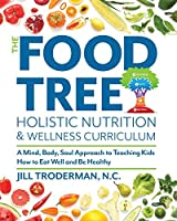 The Food Tree Holistic Nutrition and Wellness Curriculum: A Mind, Body, Soul Approach to Teaching Kids How to Eat Well and Be Healthy