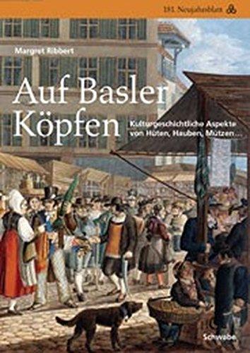 Auf Basler Köpfen: Kulturgeschichtliche Aspekte von Hüten, Hauben, Mützen... (Neujahrsblätter der G G G Basel, Band 181)
