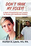 Don't Yank My Foley!: A Book of Experiences and Lessons for Nurses and Healthcare Workers - Marilyn A. Lewis