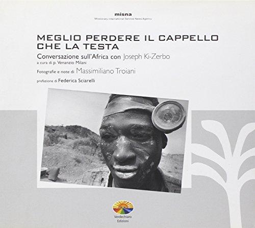 Meglio perdere il cappello che la testa. Conversazioni sull'Africa con Joseph Ki-Zerbo. Ediz. illustrata