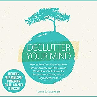 Declutter Your Mind: How to Free Your Thoughts from Worry, Anxiety & Stress Using Mindfulness Techniques for Better Mental Clarity and to Simplify Your Life                   By:                                                                                                                                 Marie S. Davenport                               Narrated by:                                                                                                                                 Dr. Michelle Carabache                      Length: 3 hrs and 2 mins     25 ratings     Overall 5.0