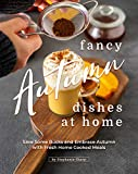 Fancy Autumn Dishes at Home: Save Some Bucks and Embrace Autumn with Fresh Home Cooked Meals