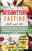 Intermittent Fasting: 101+16/8 the complete step by step guide for beginners to start your new lifestyle and weight loss, for men women and over 50. -Included Bonus - 50 + delicious recipes & meal plan for 4 weeks and 5/2 method and how to combine ket