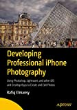 Developing Professional iPhone Photography: Using Photoshop, Lightroom, and other iOS and Desktop Apps to Create and Edit Photos - Rafiq Elmansy