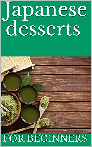 Japanese desserts : best traditional Japanese desserts recipes for everyone (English Edition)