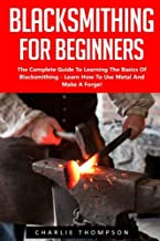 Blacksmithing For Beginners: The Complete Guide To Learning The Basics Of Blacksmithing - Learn How To Use Metal And Make A Forge! (Blacksmithing, How To Blacksmithing, How To Make A Knife)