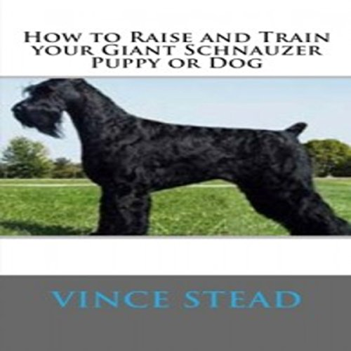 How to Raise and Train Your Giant Schnauzer Puppy or Dog cover art