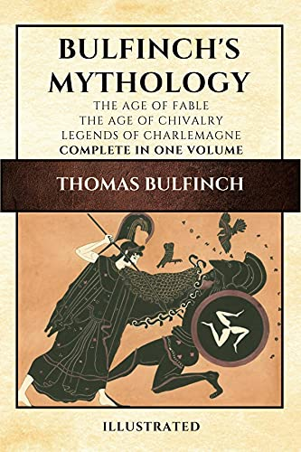 Bulfinch's Mythology (Illustrated): The Age of Fable-The Age of Chivalry-Legends of Charlemagne complete in one volume