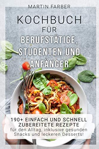 Kochbuch für Berufstätige, Studenten und Anfänger: 190+ einfach und schnell zubereitete Rezepte für den Alltag, inklusive gesunden Snacks und leckeren Desserts!