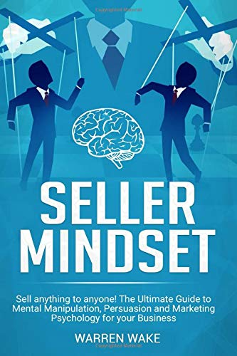 Seller Mindset: Sell Anything to Anyone! The Ultimate Guide to Mental Manipulation, Persuasion and Marketing Psychology for your Business