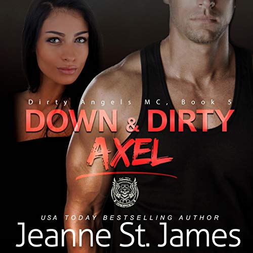 Down & Dirty: Axel     Dirty Angels MC Series, Book 5              By:                                                                                                                                 Jeanne St. James                               Narrated by:                                                                                                                                 Teddy Hamilton,                                                                                        Ava Lucas                      Length: 7 hrs and 7 mins     58 ratings     Overall 4.6