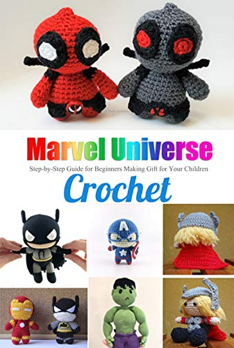 Marvel Universe Crochet: Step-by-Step Guide for Beginners Making Gift for Your Children: Great Gift for Kids (English Edition)