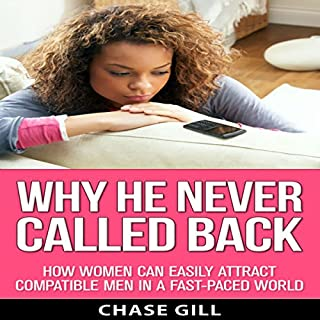 Why He Never Called Back     How Women Can Easily Attract Compatible Men in a Fast-Paced Dating World              By:                                                                                                                                 Chase Gill                               Narrated by:                                                                                                                                 Valerie Gilbert                      Length: 36 mins     3 ratings     Overall 3.7