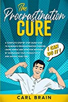 The Procrastination Cure: A Complete step-by-step Guide how to Eliminate Procrastination forever, Learn Simple and Effective Methods by Increasing your Productivity and Saving your Time.
