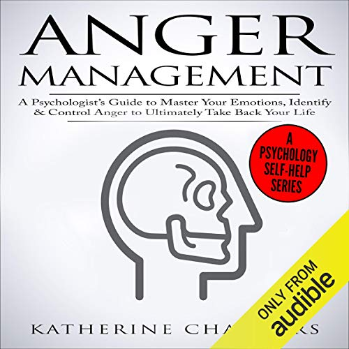 Anger Management: A Psychologist's Guide to Master Your Emotions, Identify & Control Anger to Ultimately Take Back Your Life  By  cover art