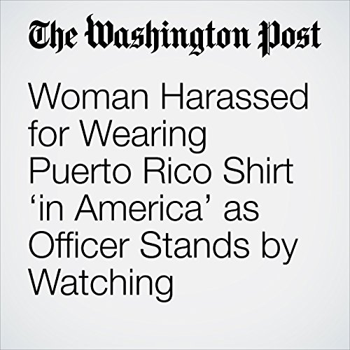 Woman Harassed for Wearing Puerto Rico Shirt 'in America' as Officer Stands by Watching copertina