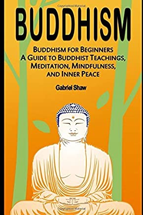 Buddhism: Buddhism for Beginners, A Guide to Buddhist Teachings, Meditation, Mindfulness, and Inner Peace by Gabriel Shaw(2016-12-17)