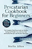Pescatarian Cookbook for Beginners: The Complete Meal Prep Guide for Healthy Eating and Weight Loss with Easy Fish and Seafood Recipes and Weekly Meal Plans