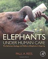 Elephants Under Human Care: The Behaviour, Ecology, and Welfare of Elephants in Captivity