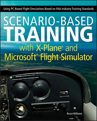 Scenario-Based Training with X-Plane and Microsoft Flight Simulator: Using PC-Based Flight Simulations Based on FAA-Industry Training Standards (English Edition)